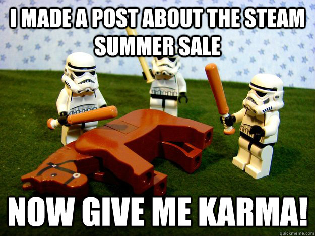 i made a post about the steam summer sale now give me karma! - i made a post about the steam summer sale now give me karma!  Karma Please