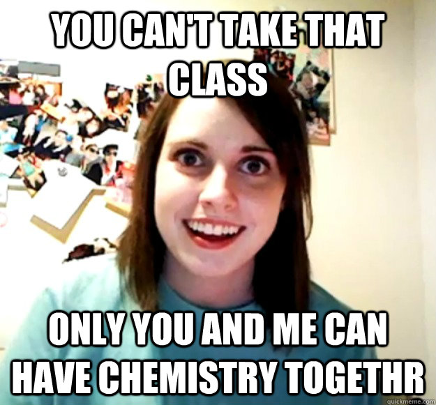 you can't take that class only you and me can have chemistry togethr - you can't take that class only you and me can have chemistry togethr  Overly Attached Girlfriend