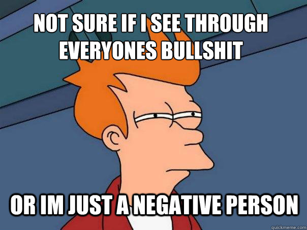 Not sure if i see through everyones bullshit  or im just a negative person - Not sure if i see through everyones bullshit  or im just a negative person  Futurama Fry