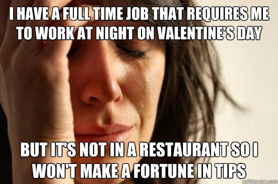 I have a full time job that requires me to work at night on valentine's day but it's not in a restaurant so i won't make a fortune in tips - I have a full time job that requires me to work at night on valentine's day but it's not in a restaurant so i won't make a fortune in tips  First World Problems