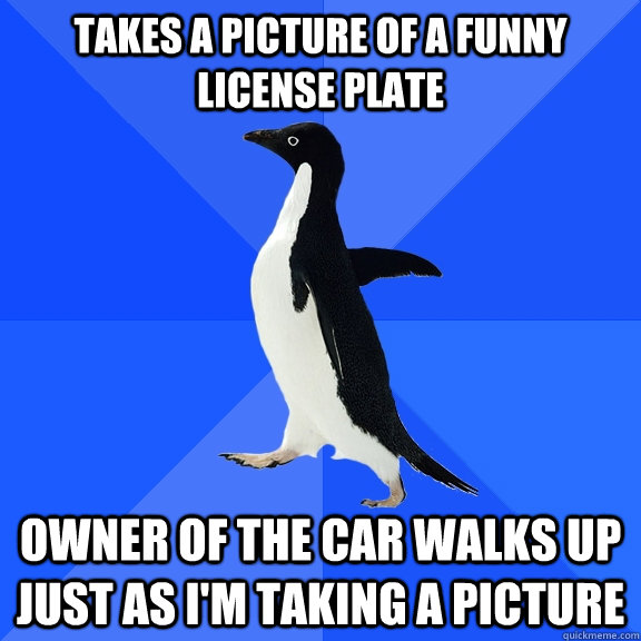 Takes a picture of a funny license plate Owner of the car walks up just as I'm taking a picture - Takes a picture of a funny license plate Owner of the car walks up just as I'm taking a picture  Socially Awkward Penguin