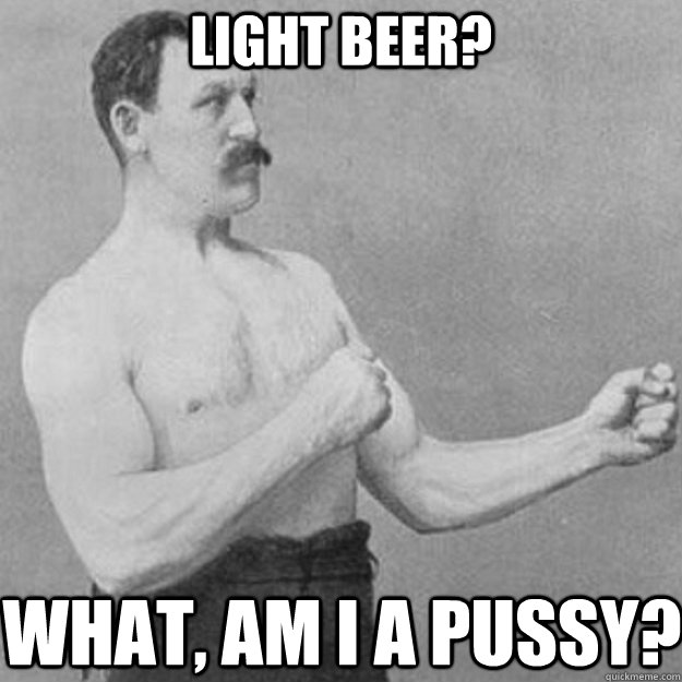 Light beer? What, Am I a pussy? - Light beer? What, Am I a pussy?  overly manly man