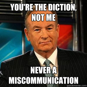 You're the diction, not me Never a miscommunication  Bill O Reilly