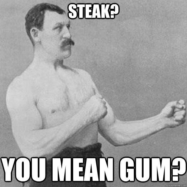 Steak? you mean gum? - Steak? you mean gum?  overly manly man