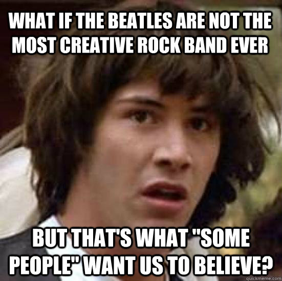 What if the beatles are not the most creative rock band ever but that's what