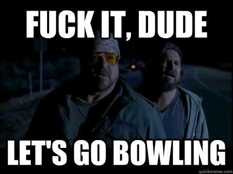 Fuck it, dude let's go bowling - Fuck it, dude let's go bowling  Misc