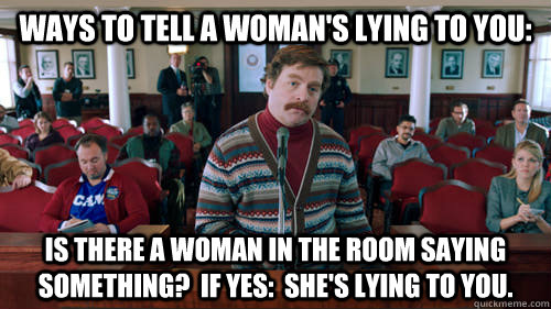 Ways to tell a woman's lying to you: Is there a woman in the room saying something?  If yes:  She's lying to you. - Ways to tell a woman's lying to you: Is there a woman in the room saying something?  If yes:  She's lying to you.  5 Ways To Tell A Womans Mad At You