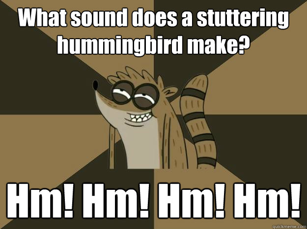 What sound does a stuttering hummingbird make? Hm! Hm! Hm! Hm!