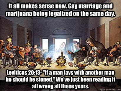 It all makes sense now. Gay marriage and marijuana being legalized on the same day. Leviticus 20:13-