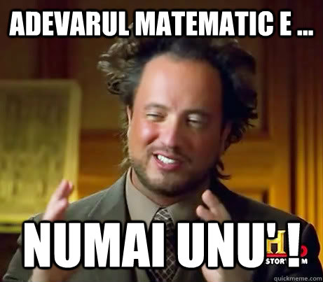 Adevarul matematic e ... NUmai unu' !