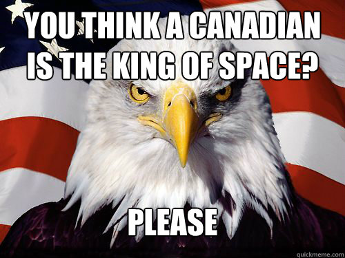 You think a Canadian is the king of space? Please - You think a Canadian is the king of space? Please  Patriotic American Eagle