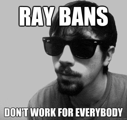 ray ban meme  ray bans don't work for everybody