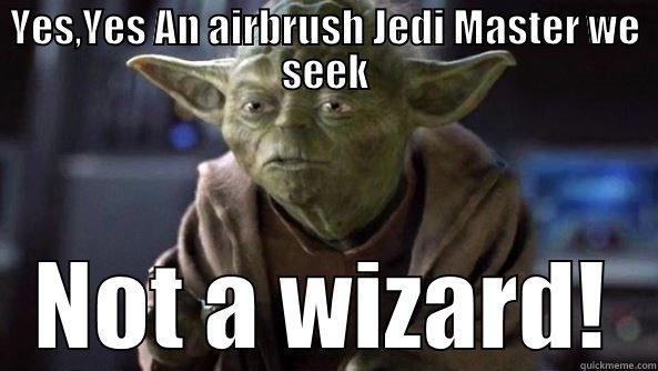 YES,YES AN AIRBRUSH JEDI MASTER WE SEEK NOT A WIZARD! True dat, Yoda.