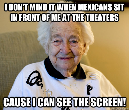 I don't mind it when Mexicans sit in front of me at the theaters Cause I can see the screen!  Adorably Racist Grandma