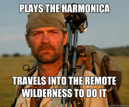 Plays the Harmonica travels into the remote wilderness to do it