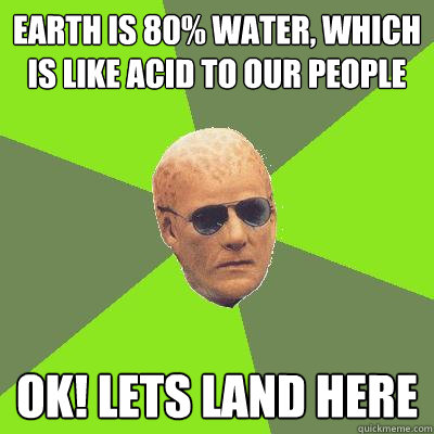 earth is 80% water, which is like acid to our people Ok! Lets land here