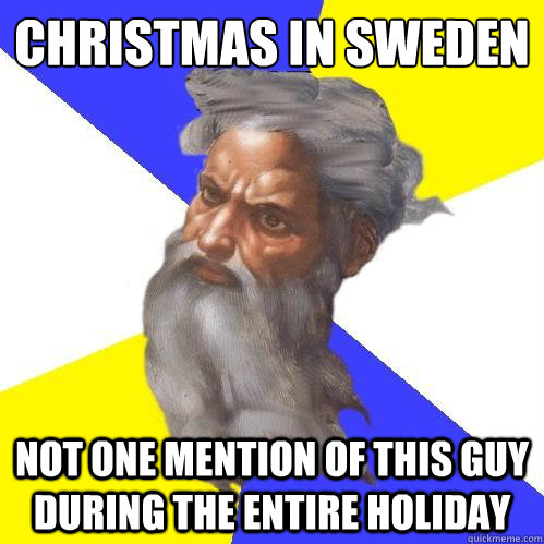 Christmas in Sweden  Not one mention of this guy during the entire holiday - Christmas in Sweden  Not one mention of this guy during the entire holiday  Advice God