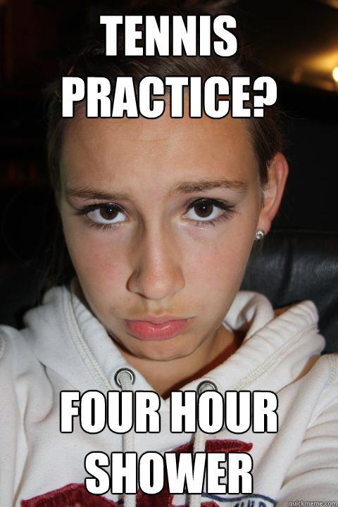 Tennis Practice? four hour shower