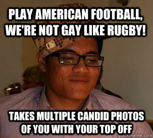 Play American Football, we're not gay like rugby! Takes multiple candid photos of you with your top off
