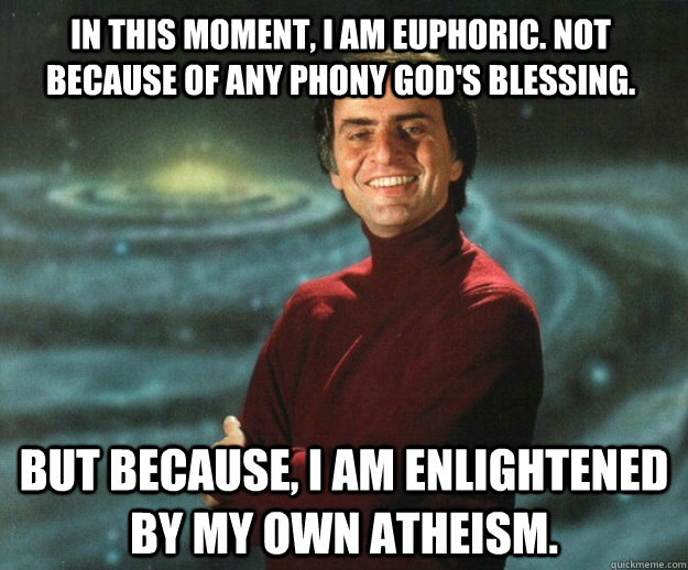In this moment, I am euphoric. Not because of any phony gOD's blessing. but because, i am enlightened by my own atheism.