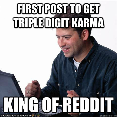 First post to get triple digit Karma King of REDDIT - First post to get triple digit Karma King of REDDIT  Net noob
