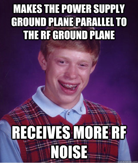 Makes the power supply ground plane parallel to the RF ground plane receives more rf noise - Makes the power supply ground plane parallel to the RF ground plane receives more rf noise  Bad Luck Brian