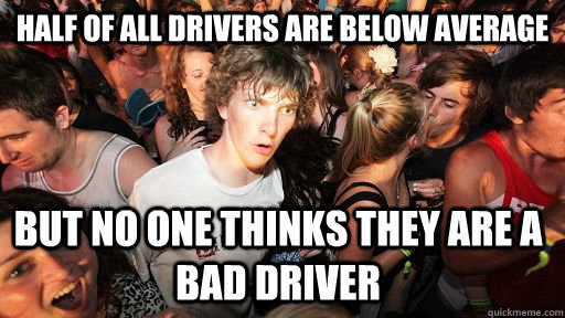 Half of all drivers are below average but no one thinks they are a bad driver - Half of all drivers are below average but no one thinks they are a bad driver  Sudden Clarity Clarence