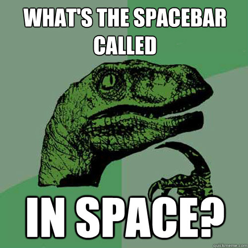 what's the Spacebar called in space? - what's the Spacebar called in space?  Philosoraptor