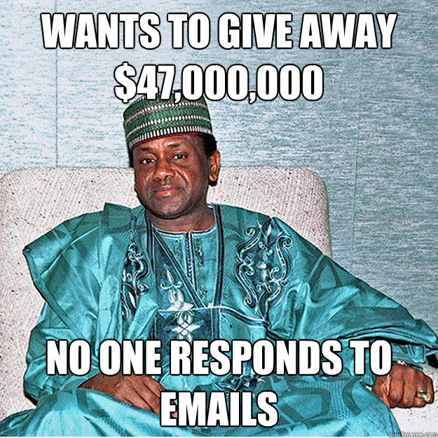 Wants to give away $47,000,000 No one responds to emails - Wants to give away $47,000,000 No one responds to emails  Misunderstood Nigerian Prince