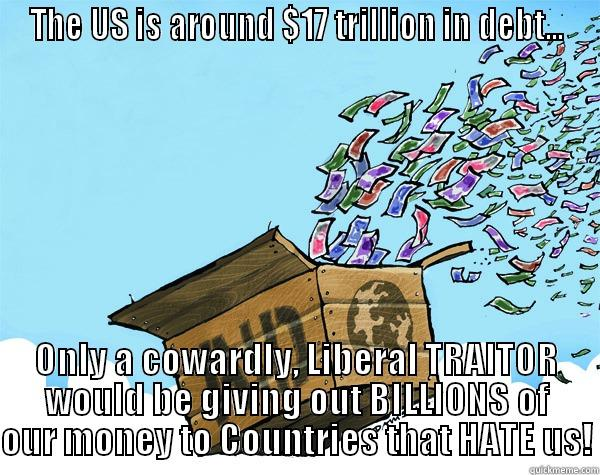 THE US IS AROUND $17 TRILLION IN DEBT... ONLY A COWARDLY, LIBERAL TRAITOR WOULD BE GIVING OUT BILLIONS OF OUR MONEY TO COUNTRIES THAT HATE US! Misc