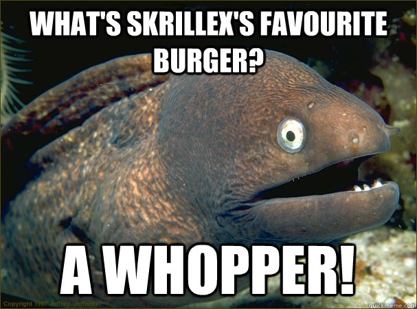 What's Skrillex's favourite burger? A whopper! - What's Skrillex's favourite burger? A whopper!  Bad Joke Eel