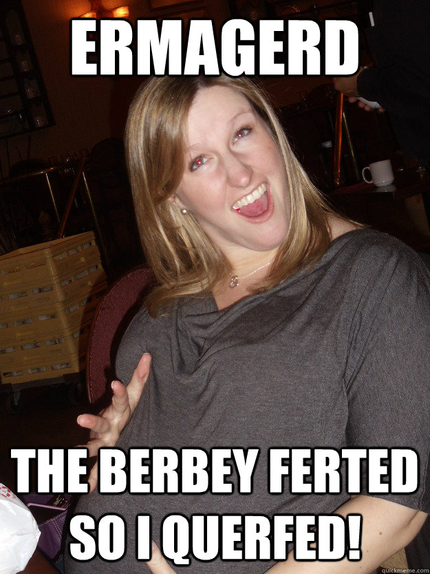 ermagerd the berbey ferted so i querfed!