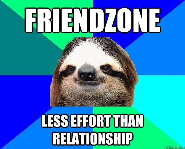 Friendzone Less effort than relationship