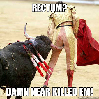 Rectum? Damn near killed em! - Rectum? Damn near killed em!  Misc