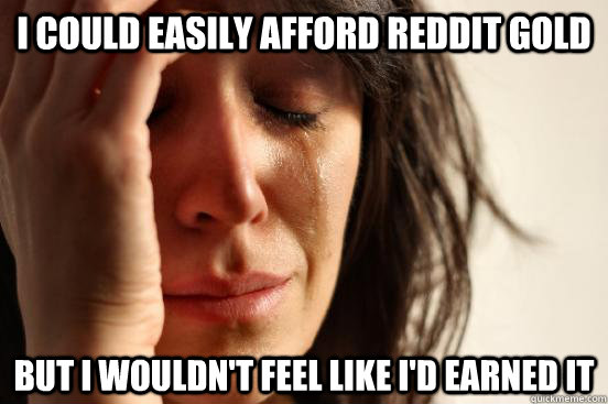 I could easily afford reddit gold but I wouldn't feel like I'd earned it - I could easily afford reddit gold but I wouldn't feel like I'd earned it  First World Problems