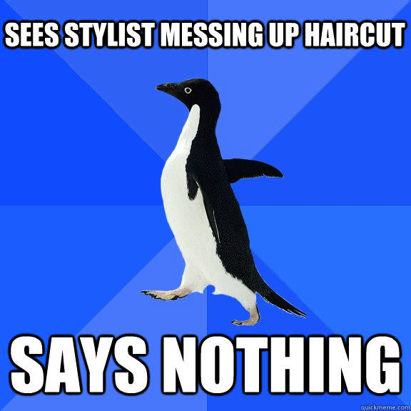 Sees stylist messing up haircut says nothing   - Sees stylist messing up haircut says nothing    Socially Awkward Penguin