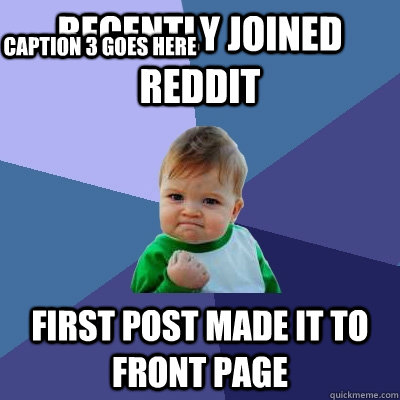 recently joined reddit first post made it to front page Caption 3 goes here - recently joined reddit first post made it to front page Caption 3 goes here  Success Kid
