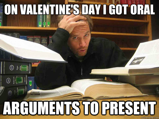 On valentine's day I got oral arguments to present