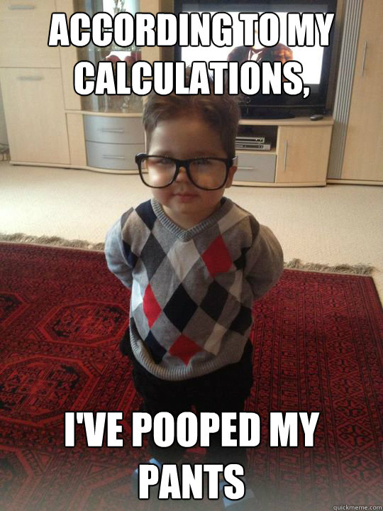 according to my calculations, i've pooped my pants - according to my calculations, i've pooped my pants  Witty Two Year Old