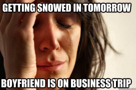 Getting snowed in tomorrow Boyfriend is on business trip