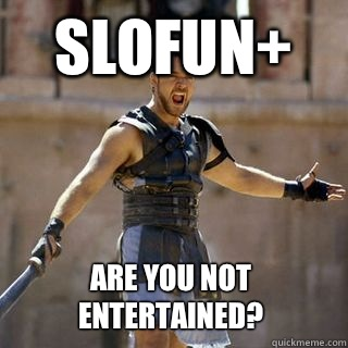 SLOFUN+ Are you not entertained? - SLOFUN+ Are you not entertained?  Are you not entertained