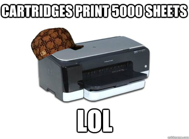 cartridges print 5000 sheets lol - cartridges print 5000 sheets lol  Scumbag Printer