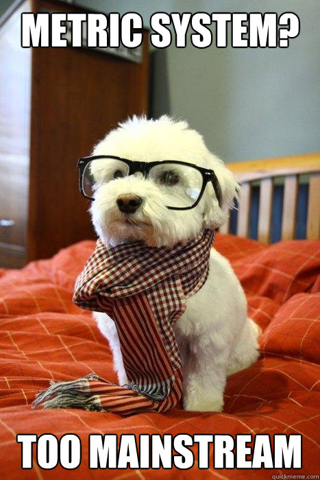 metric system? too mainstream - metric system? too mainstream  Hipster Dog