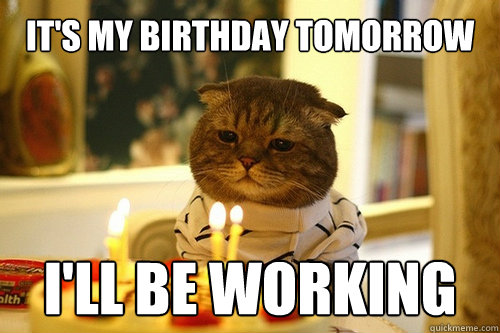 It's my birthday tomorrow I'll be working