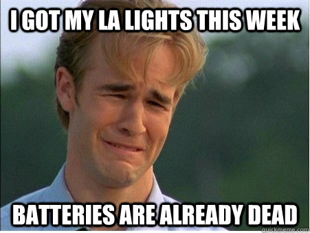 I got my LA Lights this week Batteries are already dead - I got my LA Lights this week Batteries are already dead  1990s Problems