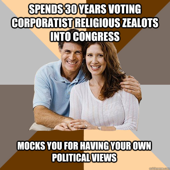 spends 30 years voting corporatist religious zealots into congress mocks you for having your own political views - spends 30 years voting corporatist religious zealots into congress mocks you for having your own political views  Scumbag Parents