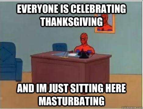 Everyone is Celebrating Thanksgiving and im just sitting here masturbating - Everyone is Celebrating Thanksgiving and im just sitting here masturbating  Spiderman Desk