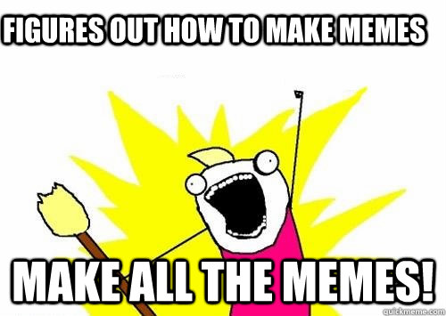 Figures out how to make memes MAKE ALL THE MEMES! - Figures out how to make memes MAKE ALL THE MEMES!  Do all the things