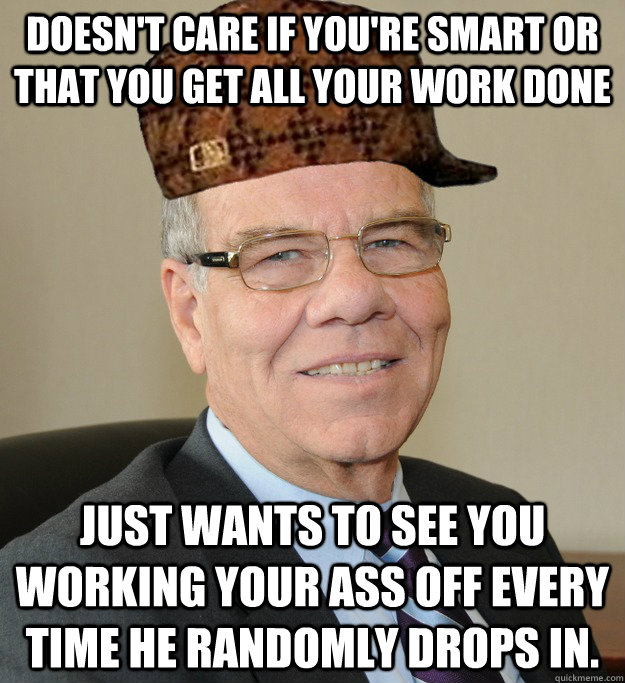 Doesn't care if you're smart or that you get all your work done just wants to see you working your ass off every time he randomly drops in.