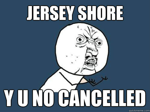 Jersey Shore Y u no cancelled - Jersey Shore Y u no cancelled  Y U No